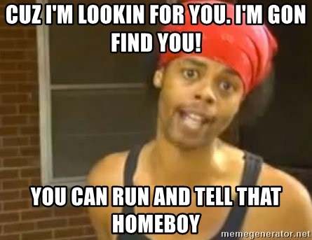 Antoine Dodson - cuz I'm lookin for you. I'm gon find you! you can run and tell that homeboy