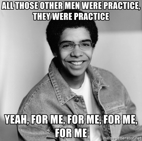 Old School Drake - All those other men were practice, they were practice Yeah, for me, for me, for me, for me