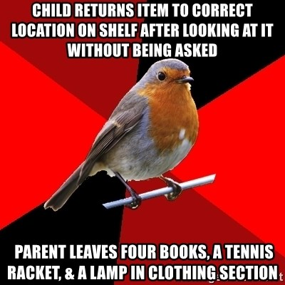 Retail Robin - child returns item to correct location on shelf after looking at it without being asked  parent leaves four books, a tennis racket, & a lamp in clothing section