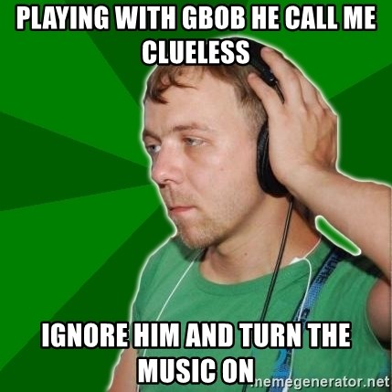 Sarcastic Soundman - playing with gbob HE CALL ME CLUELESS  ignore him and turn the music on