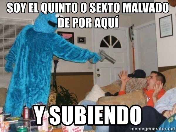 Bad Ass Cookie Monster - SOY EL QUINTO O SEXTO MALVADO DE POR AQUí Y SUBIENDO