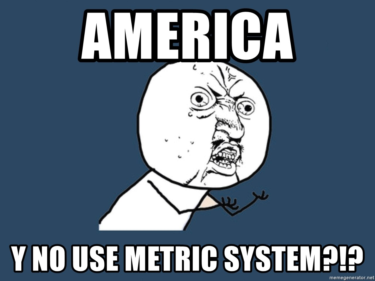 Y U No - America  Y no use metric system?!?