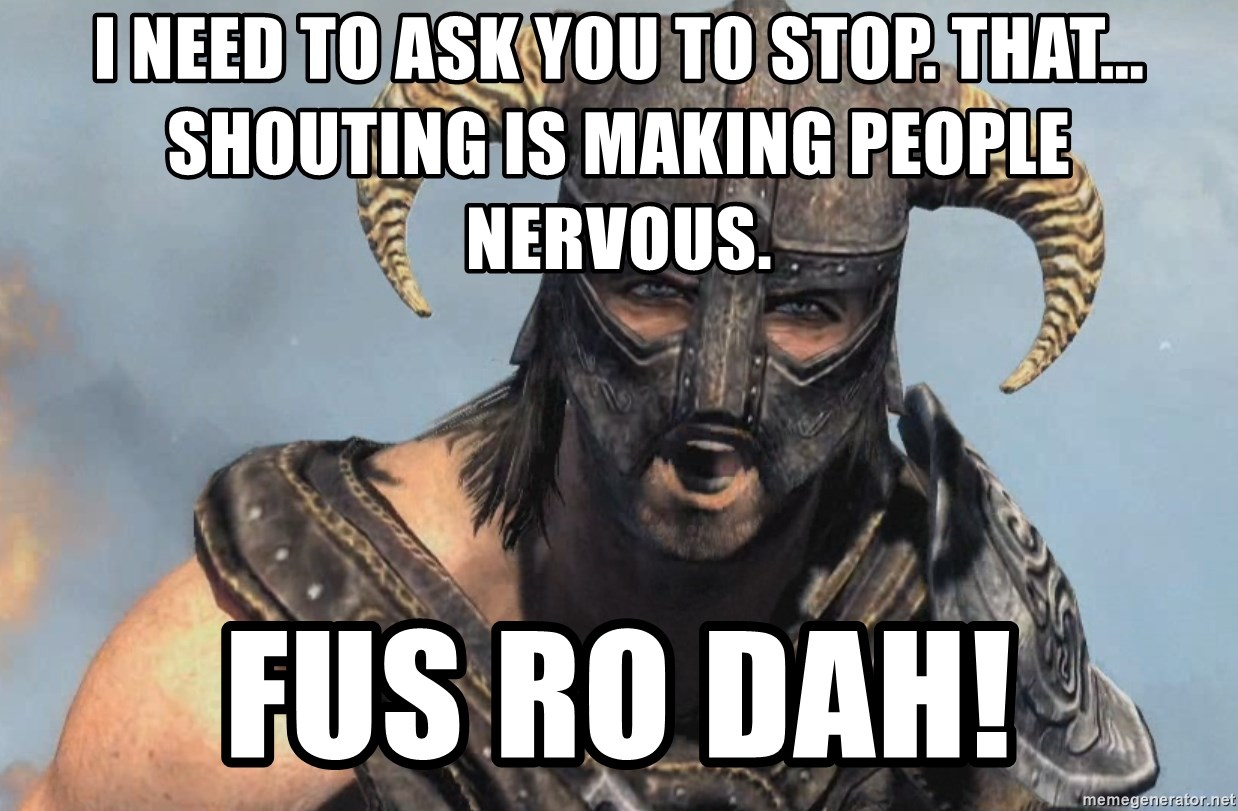 Fus Ro Dah - I need to ask you to stop. That... Shouting is making people nervous. FUS RO DAH!