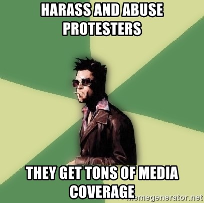 Tyler Durden - harass and abuse protesters they get tons of media coverage