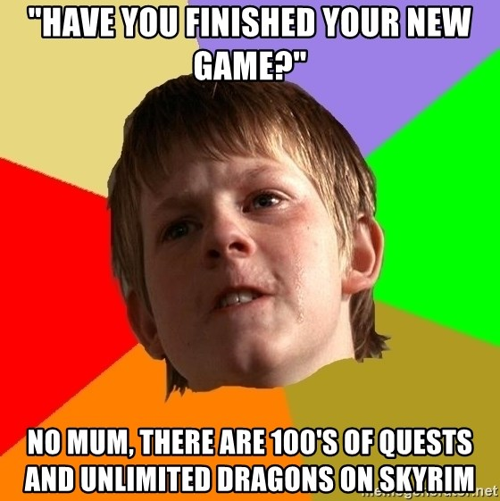 "Angry School Boy - ""Have you finished your new game?"" No mum, there are 100's of quests and unlimited dragons on skyrim"