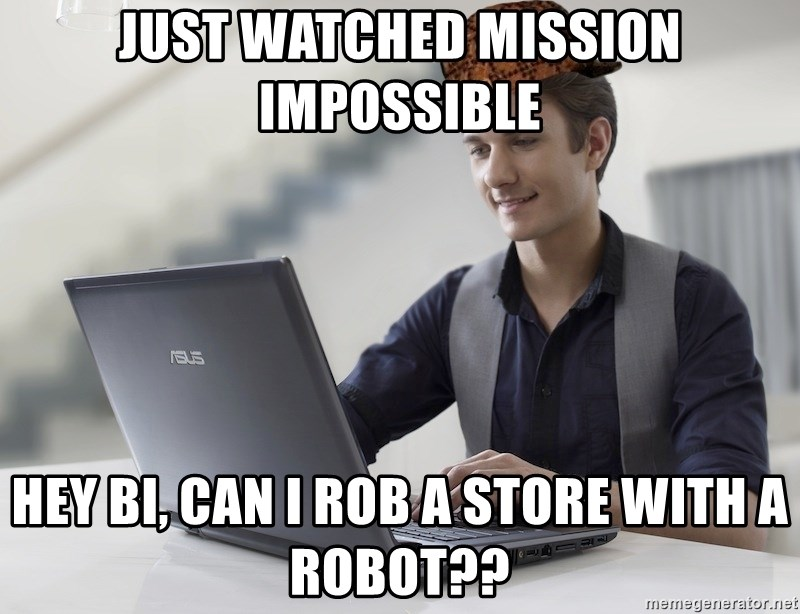 SCUMBAG TKer V.2.0 - just watched mission impossible hey bi, can i rob a store with a robot??