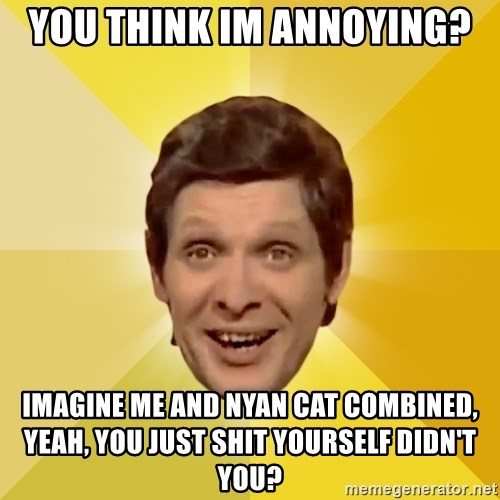Trolololololll - You think im annoying? imagine me and nyan cat combined, yeah, you just shit yourself didn't you?