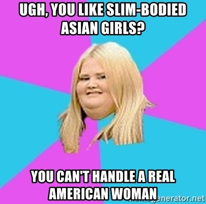 Fat Girl - Ugh, you like slim-bodied asian girls? you can't handle a real American woman
