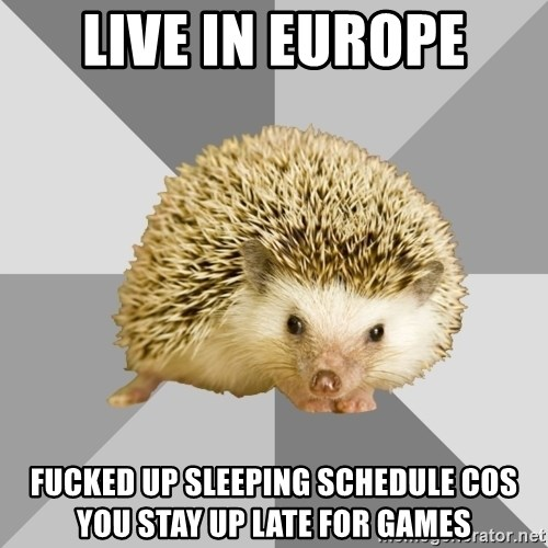 live in europe fucked up sleeping schedule cos you stay up late ...