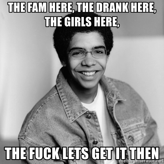 Old School Drake - The fam here, the drank here, the girls here, the fuck lets get it then
