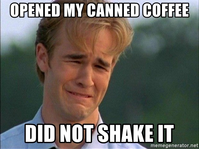 Crying Man - opened my canned coffee did not shake it
