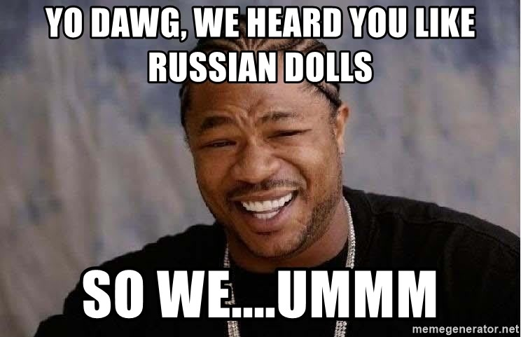 Yo Dawg - Yo dawg, we heard you like russian dolls so we....ummm