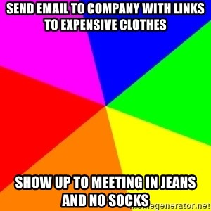 backgrounddd - Send email to company with links to expensive clothes Show up to meeting in jeans and no socks