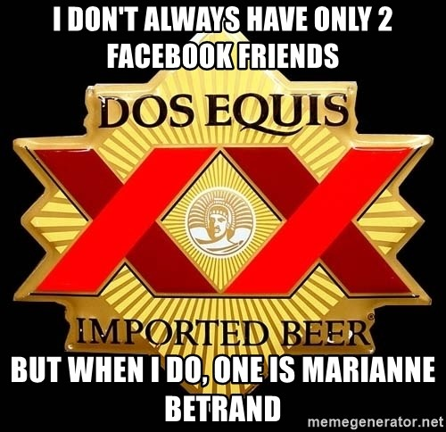 Dos Equis - I Don't always have only 2 facebook friends But when I do, one is Marianne BETRAND