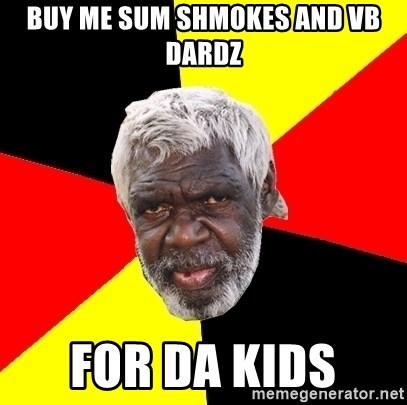 Abo - buy me sum shmokes and vb dardz for da kids