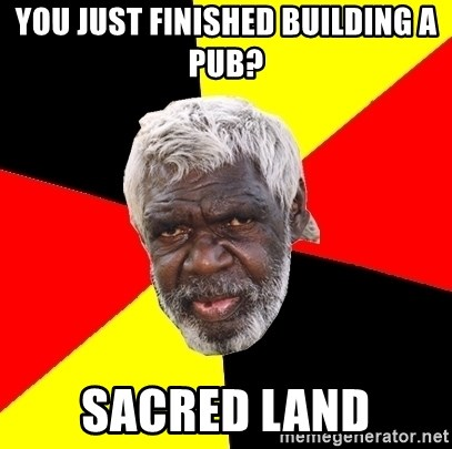 Abo - you just finished building a pub? sacred land