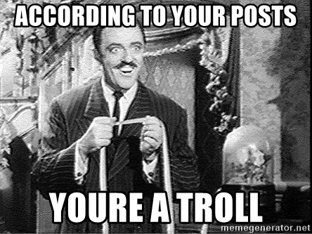 According to this... - According to your posts youre a troll
