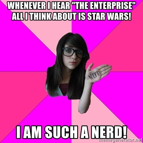 "Idiot Nerd Girl - WHenever i hear ""The enterprise"" all i think about is star wars! i am such a nerd!"