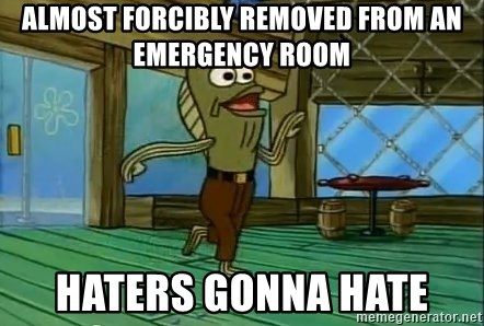Haters Gonna Hate - almost forcibly removed from an emergency room haters gonna hate