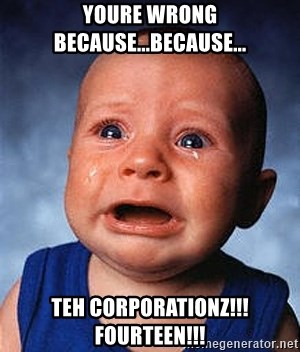 Crying Baby - YOURE WRONG BECAUSE...BECAUSE... TEH CORPORATIONZ!!!fourteen!!!