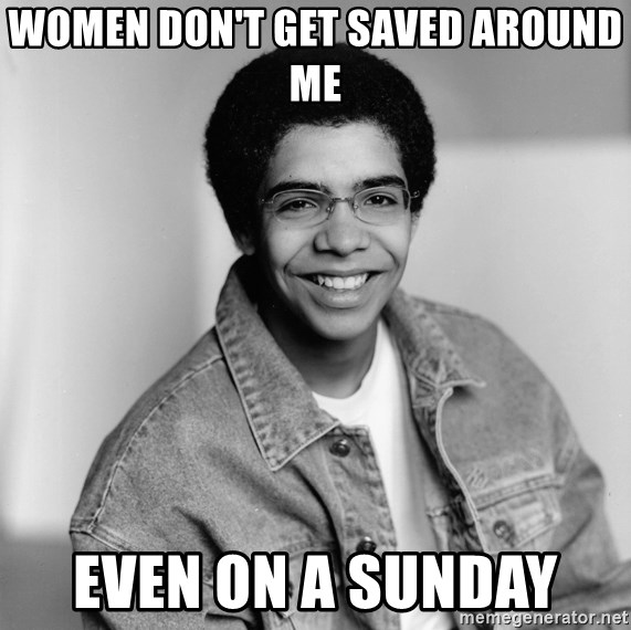Old School Drake - Women don't get saved around me Even on a Sunday