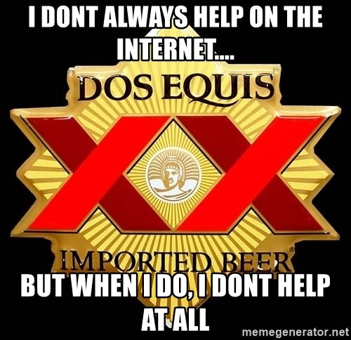Dos Equis - I dont always help on the internet.... but when i do, i dont help at all