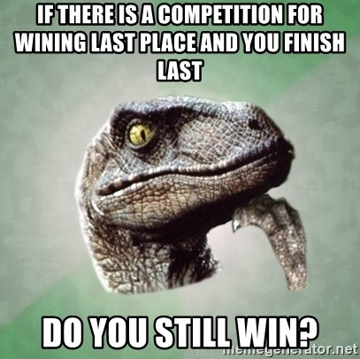 Philosoraptor - if there is a competition for wining last place and you finish last do you still win?