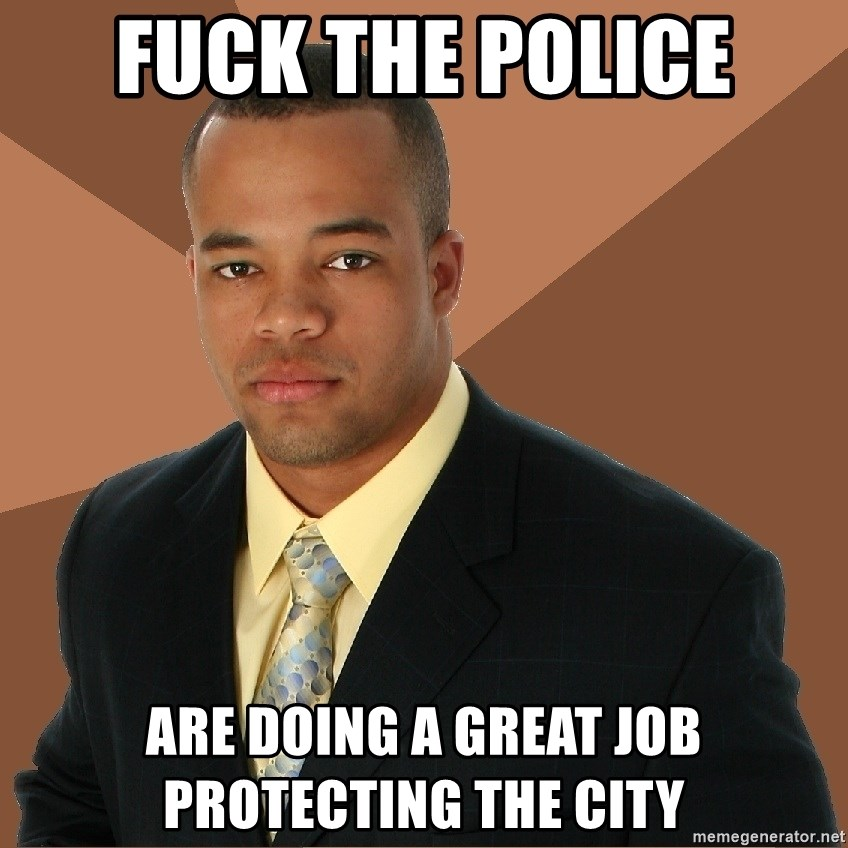 Successful Black Man - fuck the police are doing a great job protecting the city