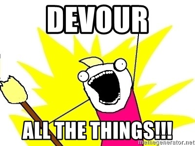 X ALL THE THINGS - DEVOUR ALL THE THINGS!!!