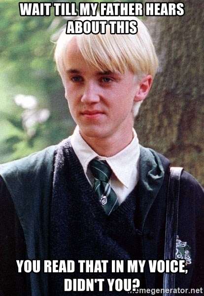 Draco Malfoy - Wait till my father hears about this You read that in my voice, didn't you?