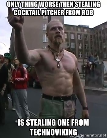 Techno Viking - Only thing worse then stealing cocktail pitcher from rob Is stealing one from Technoviking