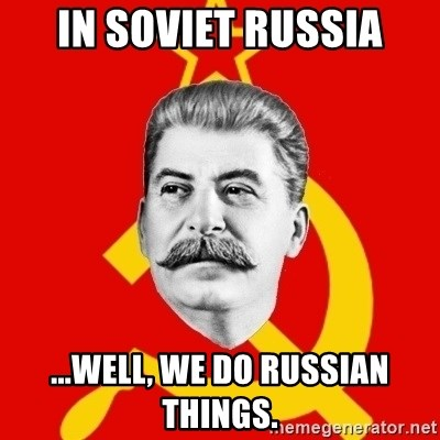 Stalin Says - IN SOVIET RUSSIA ...WELL, WE DO RUSSIAN THINGS.