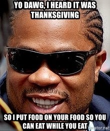 Xzibit - Yo dawg, i heard it was thanksgiving so i put food on your food so you can eat while you eat