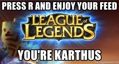 League of legends - press r and enjoy your feed you're karthus