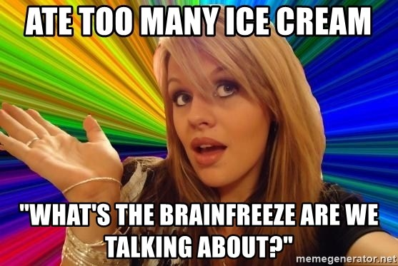 "Dumb Blonde - ate too many ice cream ""What's the brainfreeze are we talking about?"""
