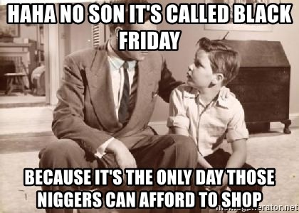 Racist Father - HAHA NO son it's called black friday because it's the only day those niggers can afford to shop