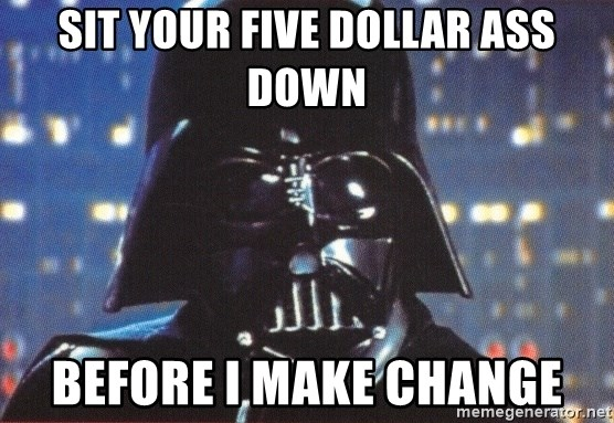 Darth Vader - sit your five dollar ass down before i make change