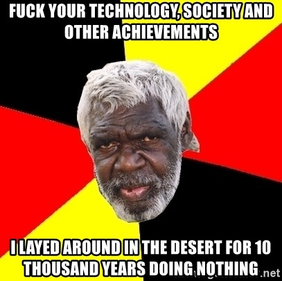 Abo - fuck your technology, society and other achievements i layed around in the desert for 10 thousand years doing nothing