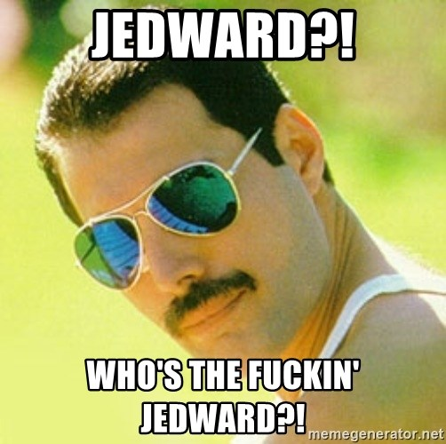 typical Queen Fan - jedward?! who's the fuckin' jedward?!