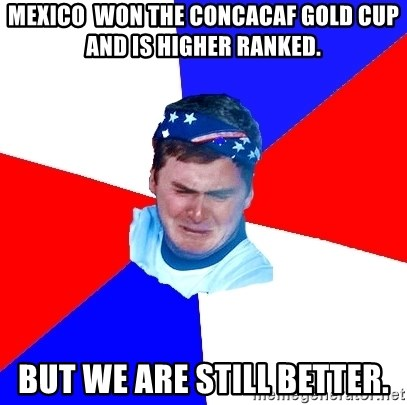 US Soccer Fan Problems - MEXICO  WON THE CONCACAF GOLD CUP AND IS HIGHER RANKED. BUT WE ARE STILL BETTER.