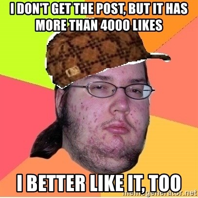 Scumbag nerd - I don't get the post, but it has more than 4000 likes I better like it, too