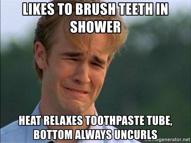 Crying Man - Likes to brush teeth in shower Heat relaxes toothpaste tube, bottom always uncurls
