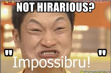 "Impossibru Guy - NOT HIRARIOUS? ""                       """