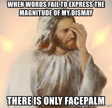 Facepalm Jesus - when words fail to express the magnitude of my dismay there is only facepalm