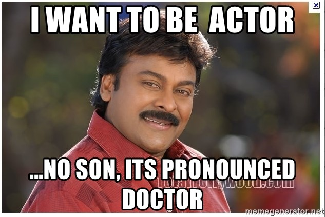 Typical Indian guy - I want to be  actor ...No son, its pronounced doctor