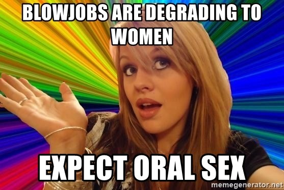 Dumb Blonde - blowjobs are degrading to women expect oral sex