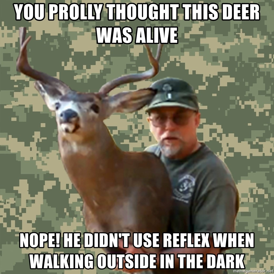 Chuck Testa Nope - you prolly thought this deer was alive nope! he didn't use reflex when walking outside in the dark