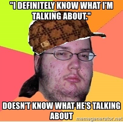 "Scumbag nerd - ""I definitely know what I'm talking about."" DOESN'T KNOW WHAT HE's TALKING ABOUT"