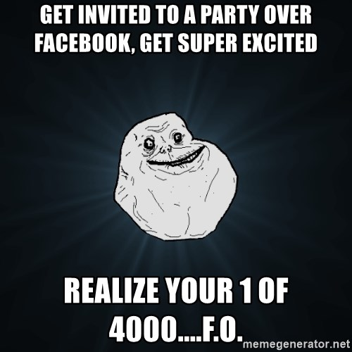 Forever Alone - Get invited to a party over facebook, get super excited realize your 1 of 4000....F.O.