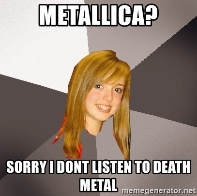 Musically Oblivious 8th Grader - metallica? sorry i dont listen to death metal